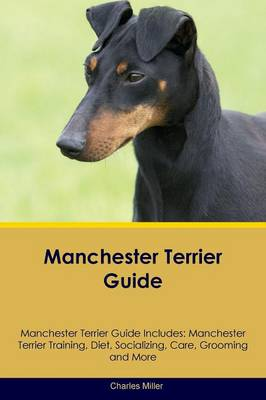 Manchester Terrier Guide Manchester Terrier Guide Includes: Manchester Terrier Training, Diet, Socializing, Care, Grooming, Breeding and More (Paperback)