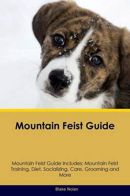 Mountain Feist Guide Mountain Feist Guide Includes: Mountain Feist Training, Diet, Socializing, Care, Grooming, Breeding and More (Paperback)