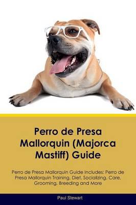 Perro de Presa Mallorquin (Majorca Mastiff) Guide Perro de Presa Mallorquin Guide Includes: Perro de Presa Mallorquin Training, Diet, Socializing, Care, Grooming, Breeding and More (Paperback)