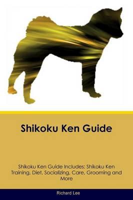 Shikoku Ken Guide Shikoku Ken Guide Includes: Shikoku Ken Training, Diet, Socializing, Care, Grooming, Breeding and More (Paperback)