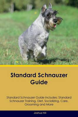 Standard Schnauzer Guide Standard Schnauzer Guide Includes: Standard Schnauzer Training, Diet, Socializing, Care, Grooming, Breeding and More (Paperback)