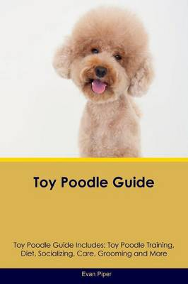 Toy Poodle Guide Toy Poodle Guide Includes: Toy Poodle Training, Diet, Socializing, Care, Grooming, Breeding and More (Paperback)