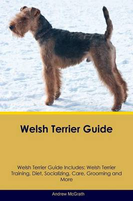 Welsh Terrier Guide Welsh Terrier Guide Includes: Welsh Terrier Training, Diet, Socializing, Care, Grooming, Breeding and More (Paperback)