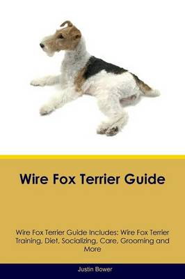 Wire Fox Terrier Guide Wire Fox Terrier Guide Includes: Wire Fox Terrier Training, Diet, Socializing, Care, Grooming, Breeding and More (Paperback)