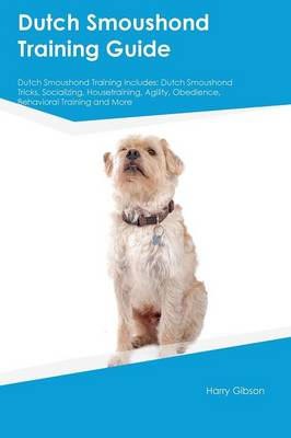 Dutch Smoushond Training Guide Dutch Smoushond Training Includes: Dutch Smoushond Tricks, Socializing, Housetraining, Agility, Obedience, Behavioral Training and More (Paperback)