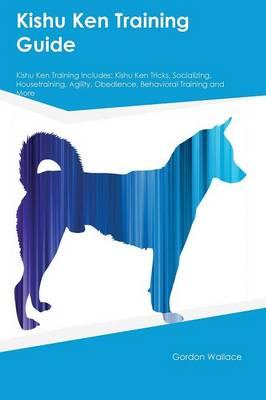Kishu Ken Training Guide Kishu Ken Training Includes: Kishu Ken Tricks, Socializing, Housetraining, Agility, Obedience, Behavioral Training and More (Paperback)