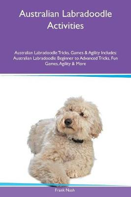 Australian Labradoodle Activities Australian Labradoodle Tricks, Games & Agility Includes: Australian Labradoodle Beginner to Advanced Tricks, Fun Games, Agility & More (Paperback)