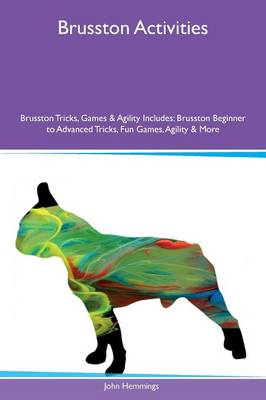 Brusston Activities Brusston Tricks, Games & Agility Includes: Brusston Beginner to Advanced Tricks, Fun Games, Agility & More (Paperback)
