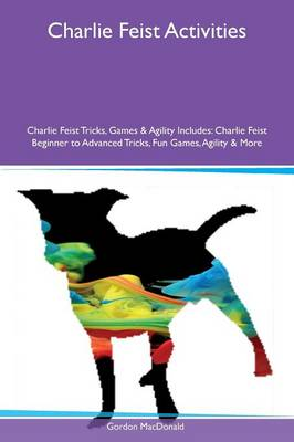Charlie Feist Activities Charlie Feist Tricks, Games & Agility Includes: Charlie Feist Beginner to Advanced Tricks, Fun Games, Agility & More (Paperback)