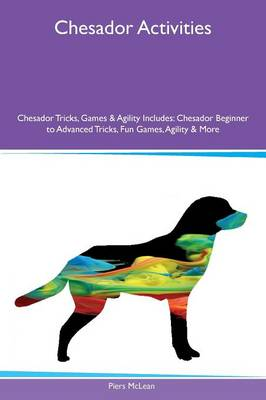 Chesador Activities Chesador Tricks, Games & Agility Includes: Chesador Beginner to Advanced Tricks, Fun Games, Agility & More (Paperback)