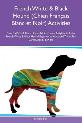 French White & Black Hound (Chien Fran ais Blanc Et Noir) Activities French White & Black Hound Tricks, Games & Agility Includes: French White & Black Hound Beginner to Advanced Tricks, Fun Games, Agility & More (Paperback)