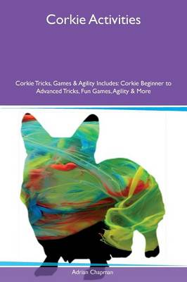 Corkie Activities Corkie Tricks, Games & Agility Includes: Corkie Beginner to Advanced Tricks, Fun Games, Agility & More (Paperback)