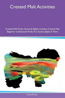 Crested Malt Activities Crested Malt Tricks, Games & Agility Includes: Crested Malt Beginner to Advanced Tricks, Fun Games, Agility & More (Paperback)