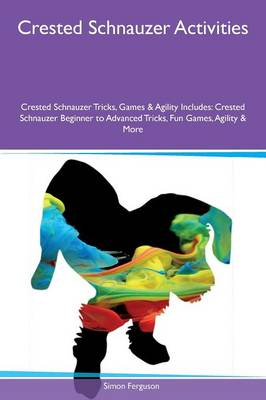 Crested Schnauzer Activities Crested Schnauzer Tricks, Games & Agility Includes: Crested Schnauzer Beginner to Advanced Tricks, Fun Games, Agility & More (Paperback)