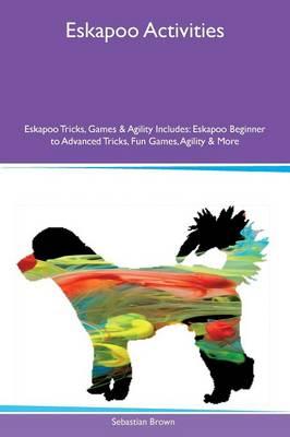 Eskapoo Activities Eskapoo Tricks, Games & Agility Includes: Eskapoo Beginner to Advanced Tricks, Fun Games, Agility & More (Paperback)