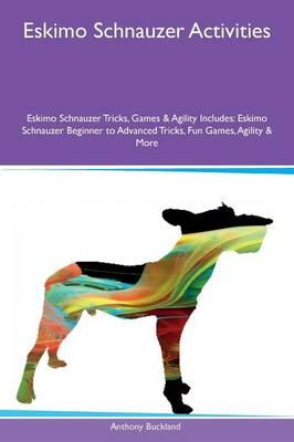Eskimo Schnauzer Activities Eskimo Schnauzer Tricks, Games & Agility Includes: Eskimo Schnauzer Beginner to Advanced Tricks, Fun Games, Agility & More (Paperback)