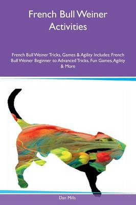 French Bull Weiner Activities French Bull Weiner Tricks, Games & Agility Includes: French Bull Weiner Beginner to Advanced Tricks, Fun Games, Agility & More (Paperback)