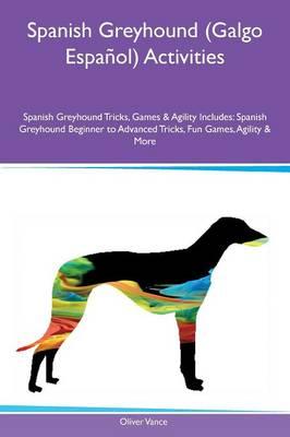 Spanish Greyhound (Galgo Espa ol) Activities Spanish Greyhound Tricks, Games & Agility Includes: Spanish Greyhound Beginner to Advanced Tricks, Fun Games, Agility & More (Paperback)