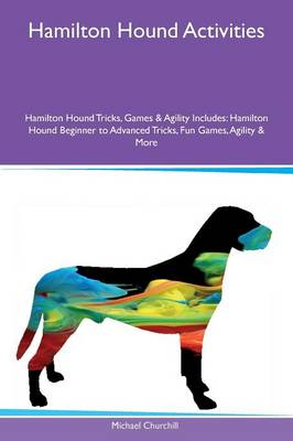 Hamilton Hound Activities Hamilton Hound Tricks, Games & Agility Includes: Hamilton Hound Beginner to Advanced Tricks, Fun Games, Agility & More (Paperback)