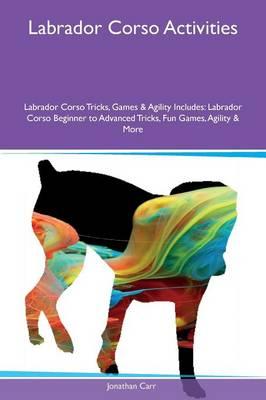 Labrador Corso Activities Labrador Corso Tricks, Games & Agility Includes: Labrador Corso Beginner to Advanced Tricks, Fun Games, Agility & More (Paperback)