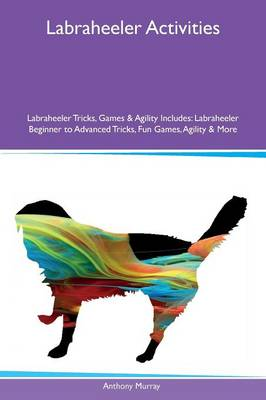 Labraheeler Activities Labraheeler Tricks, Games & Agility Includes: Labraheeler Beginner to Advanced Tricks, Fun Games, Agility & More (Paperback)