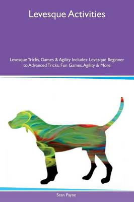 Levesque Activities Levesque Tricks, Games & Agility Includes: Levesque Beginner to Advanced Tricks, Fun Games, Agility & More (Paperback)