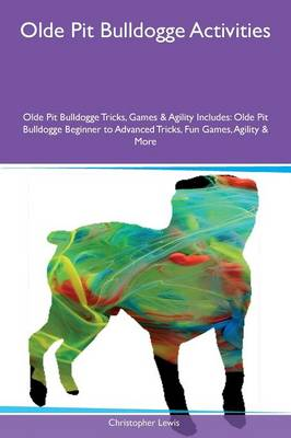 Olde Pit Bulldogge Activities Olde Pit Bulldogge Tricks, Games & Agility Includes: Olde Pit Bulldogge Beginner to Advanced Tricks, Fun Games, Agility & More (Paperback)