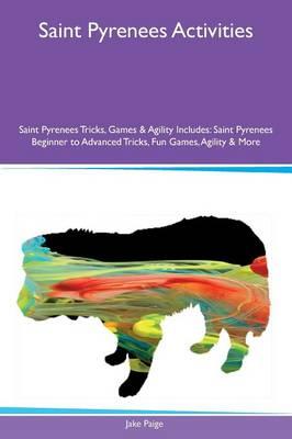 Saint Pyrenees Activities Saint Pyrenees Tricks, Games & Agility Includes: Saint Pyrenees Beginner to Advanced Tricks, Fun Games, Agility & More (Paperback)