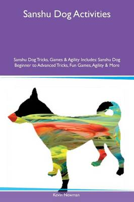 Sanshu Dog Activities Sanshu Dog Tricks, Games & Agility Includes: Sanshu Dog Beginner to Advanced Tricks, Fun Games, Agility & More (Paperback)