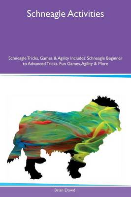Schneagle Activities Schneagle Tricks, Games & Agility Includes: Schneagle Beginner to Advanced Tricks, Fun Games, Agility & More (Paperback)