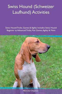Swiss Hound (Schweizer Laufhund) Activities Swiss Hound Tricks, Games & Agility Includes: Swiss Hound Beginner to Advanced Tricks, Fun Games, Agility & More (Paperback)