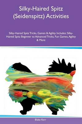 Silky-Haired Spitz (Seidenspitz) Activities Silky-Haired Spitz Tricks, Games & Agility Includes: Silky-Haired Spitz Beginner to Advanced Tricks, Fun Games, Agility & More (Paperback)