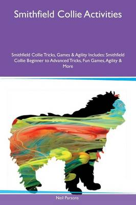 Smithfield Collie Activities Smithfield Collie Tricks, Games & Agility Includes: Smithfield Collie Beginner to Advanced Tricks, Fun Games, Agility & More (Paperback)