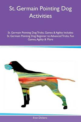 St. Germain Pointing Dog Activities St. Germain Pointing Dog Tricks, Games & Agility Includes: St. Germain Pointing Dog Beginner to Advanced Tricks, Fun Games, Agility & More (Paperback)