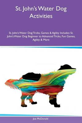 St. John's Water Dog Activities St. John's Water Dog Tricks, Games & Agility Includes: St. John's Water Dog Beginner to Advanced Tricks, Fun Games, Agility & More (Paperback)