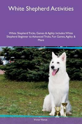 White Shepherd Activities White Shepherd Tricks, Games & Agility Includes: White Shepherd Beginner to Advanced Tricks, Fun Games, Agility & More (Paperback)