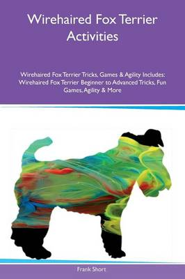 Wirehaired Fox Terrier Activities Wirehaired Fox Terrier Tricks, Games & Agility Includes: Wirehaired Fox Terrier Beginner to Advanced Tricks, Fun Games, Agility & More (Paperback)