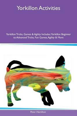 Yorkillon Activities Yorkillon Tricks, Games & Agility Includes: Yorkillon Beginner to Advanced Tricks, Fun Games, Agility & More (Paperback)