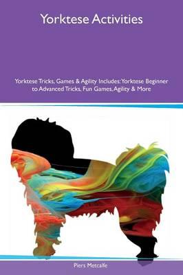 Yorktese Activities Yorktese Tricks, Games & Agility Includes: Yorktese Beginner to Advanced Tricks, Fun Games, Agility & More (Paperback)