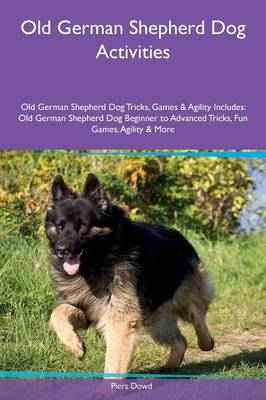Old German Shepherd Dog Activities Old German Shepherd Dog Tricks, Games & Agility Includes: Old German Shepherd Dog Beginner to Advanced Tricks, Fun Games, Agility & More (Paperback)