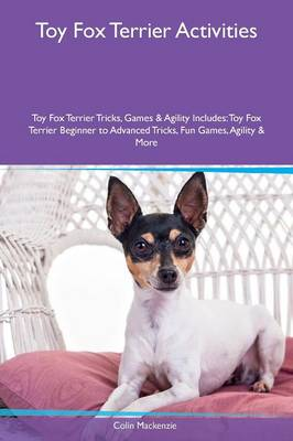Toy Fox Terrier Activities Toy Fox Terrier Tricks, Games & Agility Includes: Toy Fox Terrier Beginner to Advanced Tricks, Fun Games, Agility & More (Paperback)