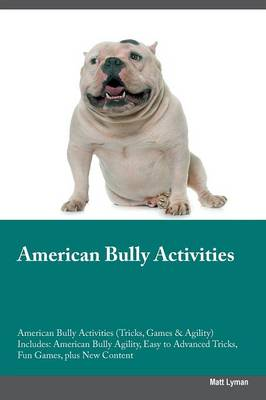 American Bully Activities American Bully Activities (Tricks, Games & Agility) Includes: American Bully Agility, Easy to Advanced Tricks, Fun Games, Plus New Content (Paperback)