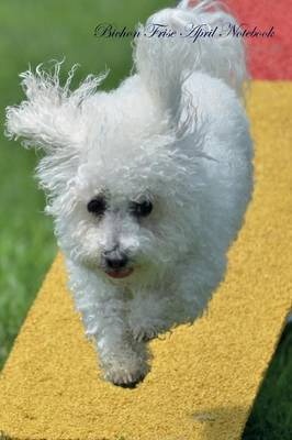 Bichon Frise April Notebook Bichon Frise Record, Log, Diary, Special Memories, To Do List, Academic Notepad, Scrapbook & More (Paperback)