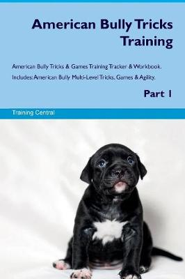 American Bully Tricks Training American Bully Tricks & Games Training Tracker & Workbook. Includes: American Bully Multi-Level Tricks, Games & Agility. Part 1 (Paperback)