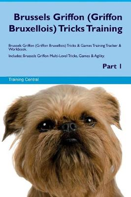 Brussels Griffon (Griffon Bruxellois) Tricks Training Brussels Griffon (Griffon Bruxellois) Tricks & Games Training Tracker & Workbook. Includes: Brussels Griffon Multi-Level Tricks, Games & Agility. Part 1 (Paperback)