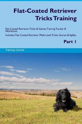 Flat-Coated Retriever Tricks Training Flat-Coated Retriever Tricks & Games Training Tracker & Workbook. Includes: Flat-Coated Retriever Multi-Level Tricks, Games & Agility. Part 1 (Paperback)