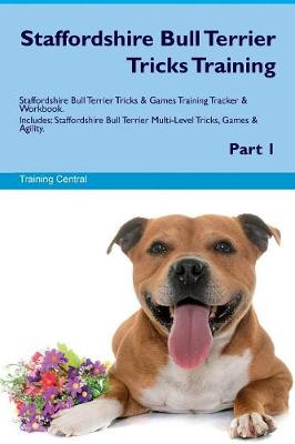 Staffordshire Bull Terrier Tricks Training Staffordshire Bull Terrier Tricks & Games Training Tracker & Workbook. Includes: Staffordshire Bull Terrier Multi-Level Tricks, Games & Agility. Part 1 (Paperback)