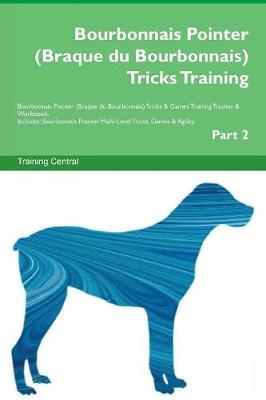 Bourbonnais Pointer (Braque du Bourbonnais) Tricks Training Bourbonnais Pointer (Braque du Bourbonnais) Tricks & Games Training Tracker & Workbook. Includes: Bourbonnais Pointer Multi-Level Tricks, Games & Agility. Part 2 (Paperback)