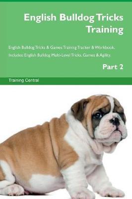 English Bulldog Tricks Training English Bulldog Tricks & Games Training Tracker & Workbook. Includes: English Bulldog Multi-Level Tricks, Games & Agility. Part 2 (Paperback)