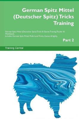 German Spitz Mittel (Deutscher Spitz) Tricks Training German Spitz Mittel (Deutscher Spitz) Tricks & Games Training Tracker & Workbook. Includes: German Spitz Mittel Multi-Level Tricks, Games & Agility. Part 2 (Paperback)